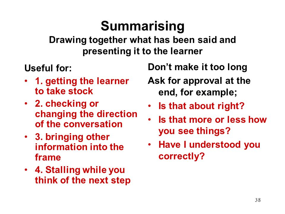 38 Summarising Drawing together what has been said and presenting it to the learner Useful for: 1. getting the learner to take stock 2. checking or ch