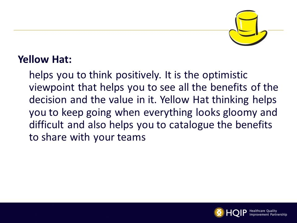 Yellow Hat: helps you to think positively. It is the optimistic viewpoint that helps you to see all the benefits of the decision and the value in it.