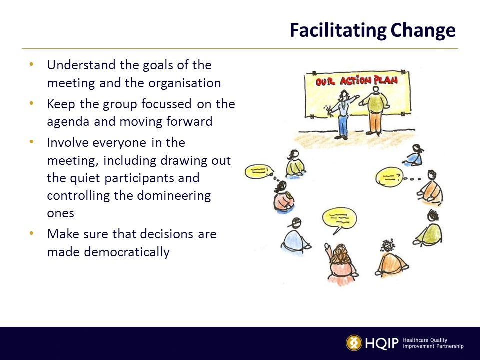 Facilitating Change Understand the goals of the meeting and the organisation Keep the group focussed on the agenda and moving forward Involve everyone
