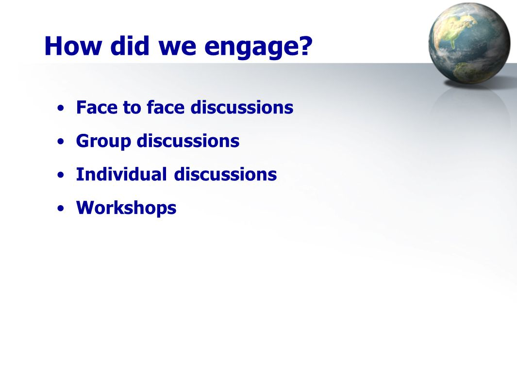 How did we engage? Face to face discussions Group discussions Individual discussions Workshops