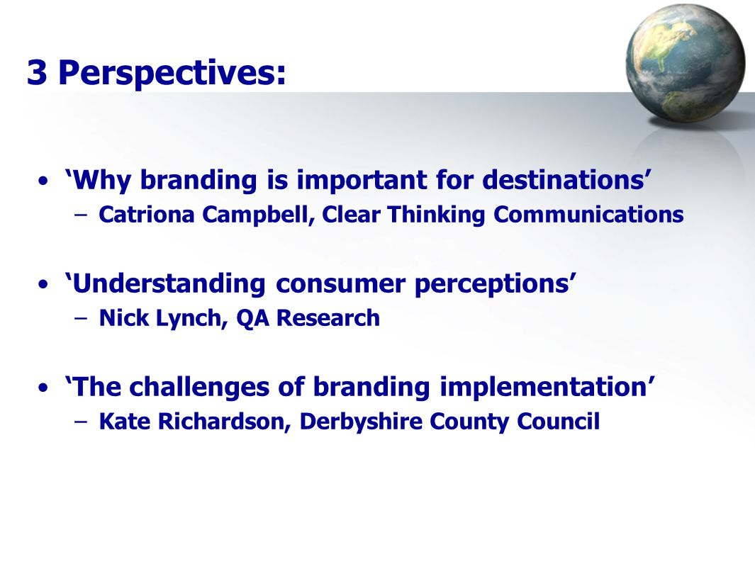 3 Perspectives: 'Why branding is important for destinations' –Catriona Campbell, Clear Thinking Communications 'Understanding consumer perceptions' –N