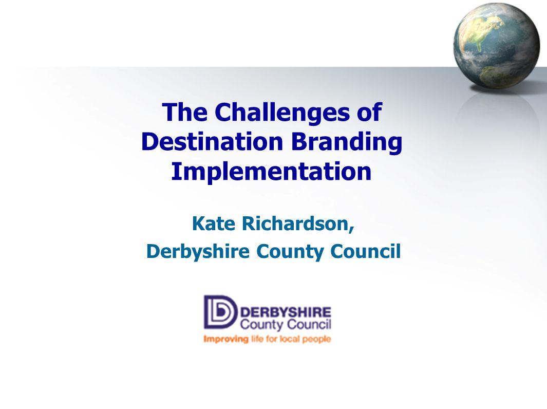 The Challenges of Destination Branding Implementation Kate Richardson, Derbyshire County Council