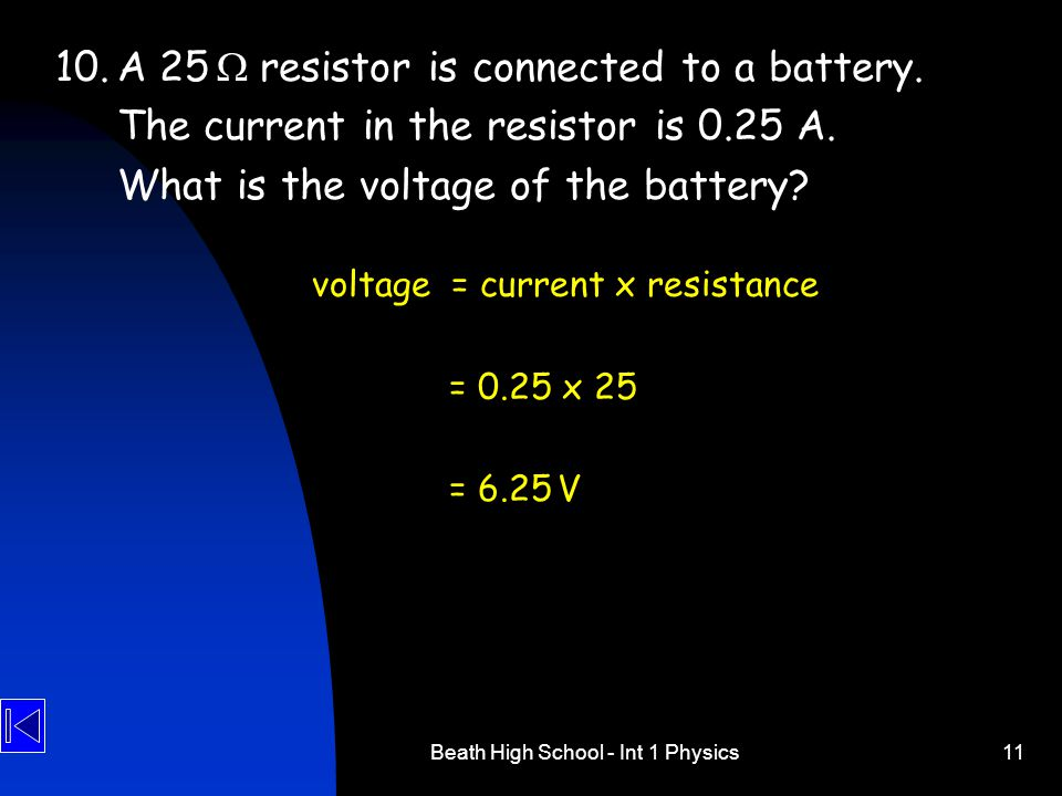 Beath High School - Int 1 Physics11 10.A 25  resistor is connected to a battery. The current in the resistor is 0.25 A. What is the voltage of the ba