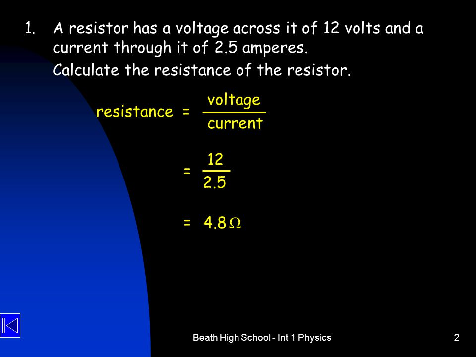 Beath High School - Int 1 Physics2 1.A resistor has a voltage across it of 12 volts and a current through it of 2.5 amperes.