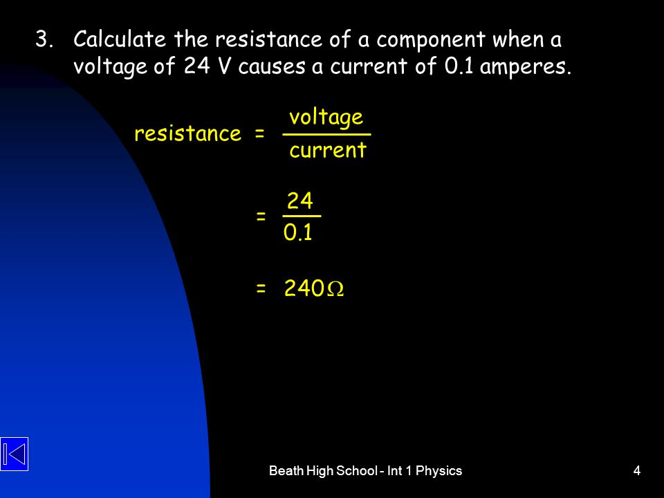 Beath High School - Int 1 Physics4 3.Calculate the resistance of a component when a voltage of 24 V causes a current of 0.1 amperes.