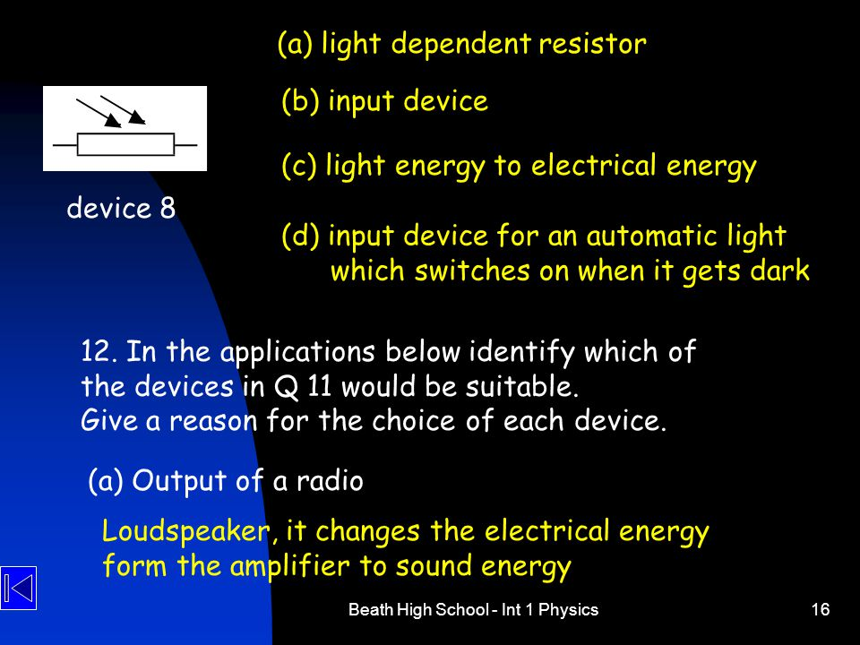 Beath High School - Int 1 Physics16 device 8 (a) light dependent resistor (b) input device (c) light energy to electrical energy (d) input device for