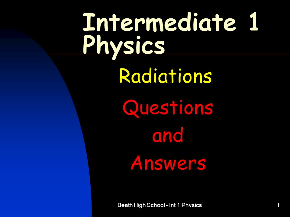 Beath High School - Int 1 Physics1 Intermediate 1 Physics Radiations Questions and Answers
