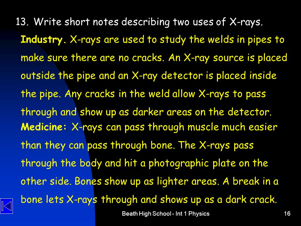 Beath High School - Int 1 Physics16 13.Write short notes describing two uses of X-rays. Industry. X-rays are used to study the welds in pipes to make
