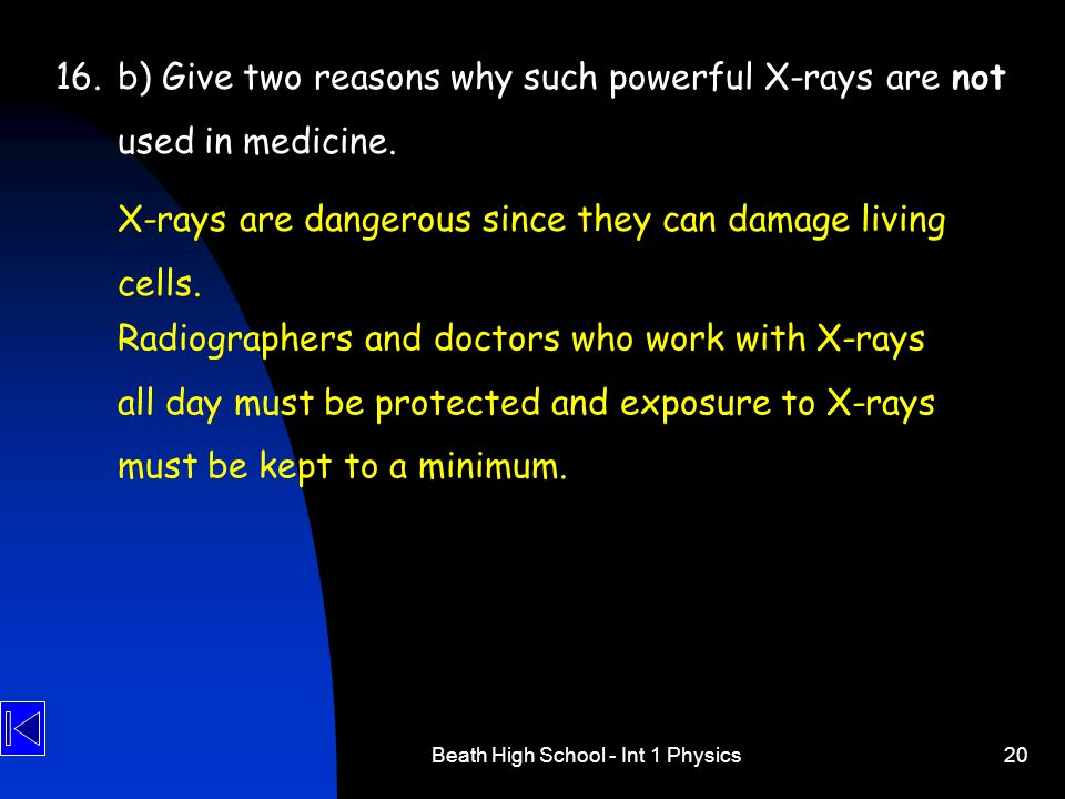 Beath High School - Int 1 Physics20 16.b) Give two reasons why such powerful X-rays are not used in medicine. X-rays are dangerous since they can dama