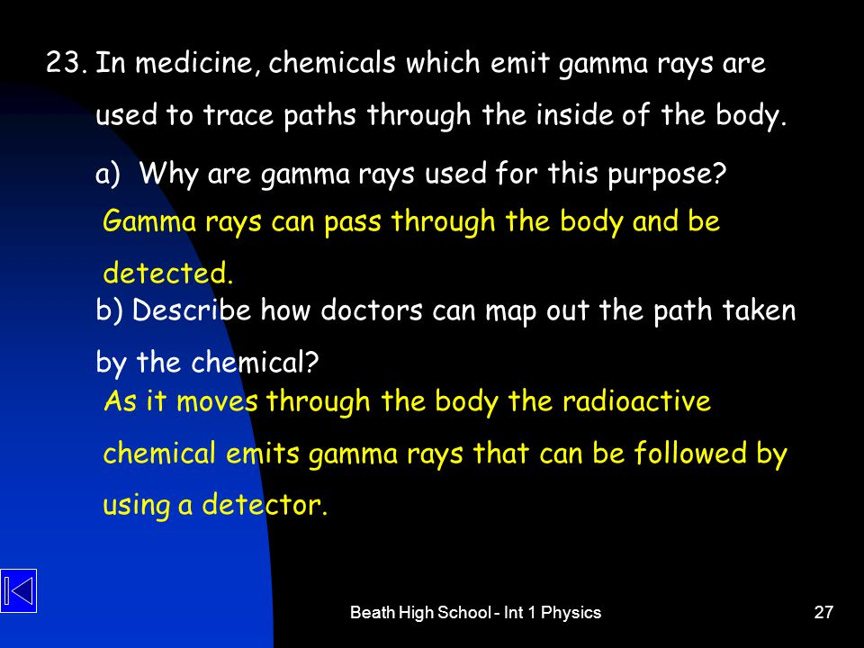 Beath High School - Int 1 Physics27 23.In medicine, chemicals which emit gamma rays are used to trace paths through the inside of the body.