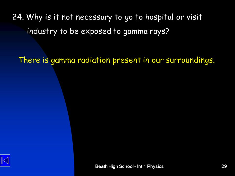 Beath High School - Int 1 Physics29 24. Why is it not necessary to go to hospital or visit industry to be exposed to gamma rays? There is gamma radiat