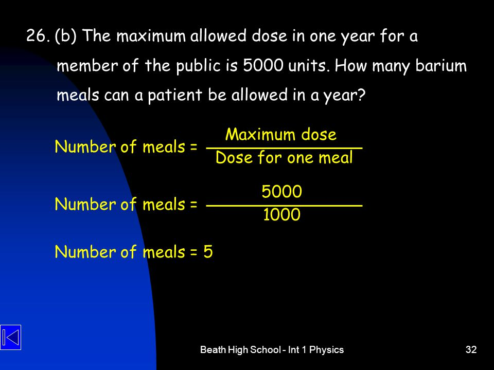 Beath High School - Int 1 Physics32 26. (b) The maximum allowed dose in one year for a member of the public is 5000 units. How many barium meals can a