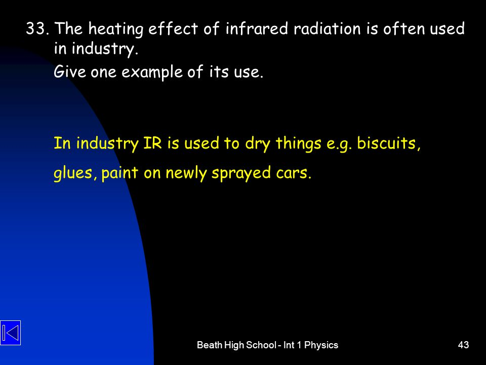 Beath High School - Int 1 Physics43 33. The heating effect of infrared radiation is often used in industry. Give one example of its use. In industry I