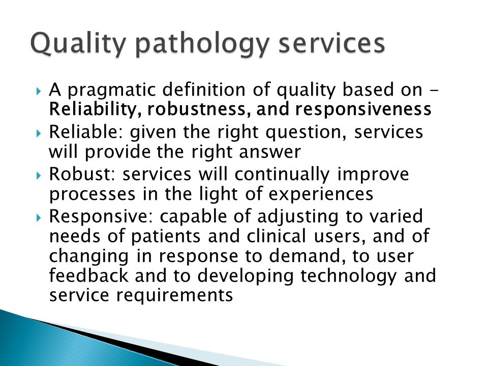  A pragmatic definition of quality based on - Reliability, robustness, and responsiveness  Reliable: given the right question, services will provide the right answer  Robust: services will continually improve processes in the light of experiences  Responsive: capable of adjusting to varied needs of patients and clinical users, and of changing in response to demand, to user feedback and to developing technology and service requirements