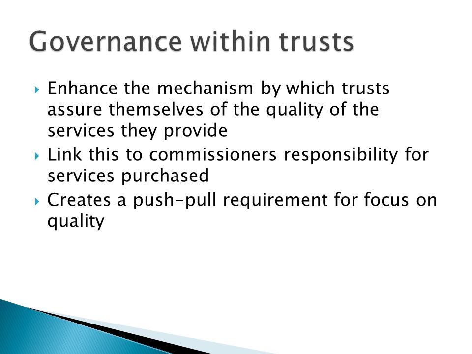  Enhance the mechanism by which trusts assure themselves of the quality of the services they provide  Link this to commissioners responsibility for services purchased  Creates a push-pull requirement for focus on quality
