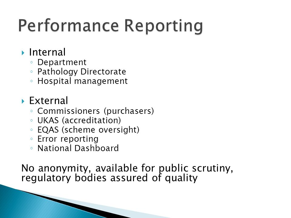 Internal ◦ Department ◦ Pathology Directorate ◦ Hospital management  External ◦ Commissioners (purchasers) ◦ UKAS (accreditation) ◦ EQAS (scheme oversight) ◦ Error reporting ◦ National Dashboard No anonymity, available for public scrutiny, regulatory bodies assured of quality
