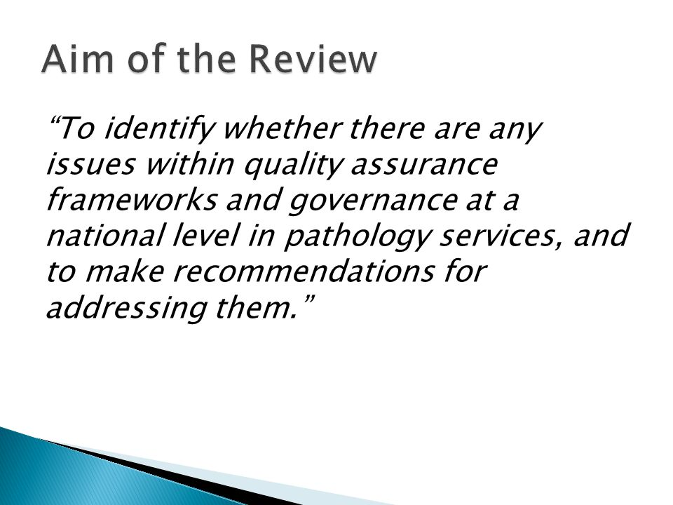 To identify whether there are any issues within quality assurance frameworks and governance at a national level in pathology services, and to make recommendations for addressing them.