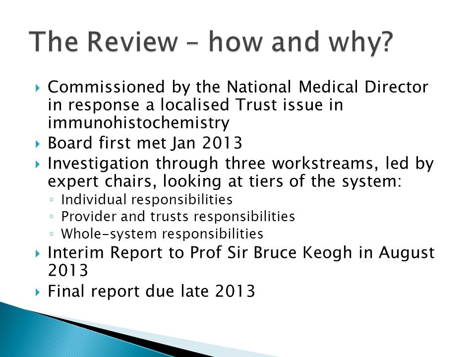  Commissioned by the National Medical Director in response a localised Trust issue in immunohistochemistry  Board first met Jan 2013  Investigation through three workstreams, led by expert chairs, looking at tiers of the system: ◦ Individual responsibilities ◦ Provider and trusts responsibilities ◦ Whole-system responsibilities  Interim Report to Prof Sir Bruce Keogh in August 2013  Final report due late 2013