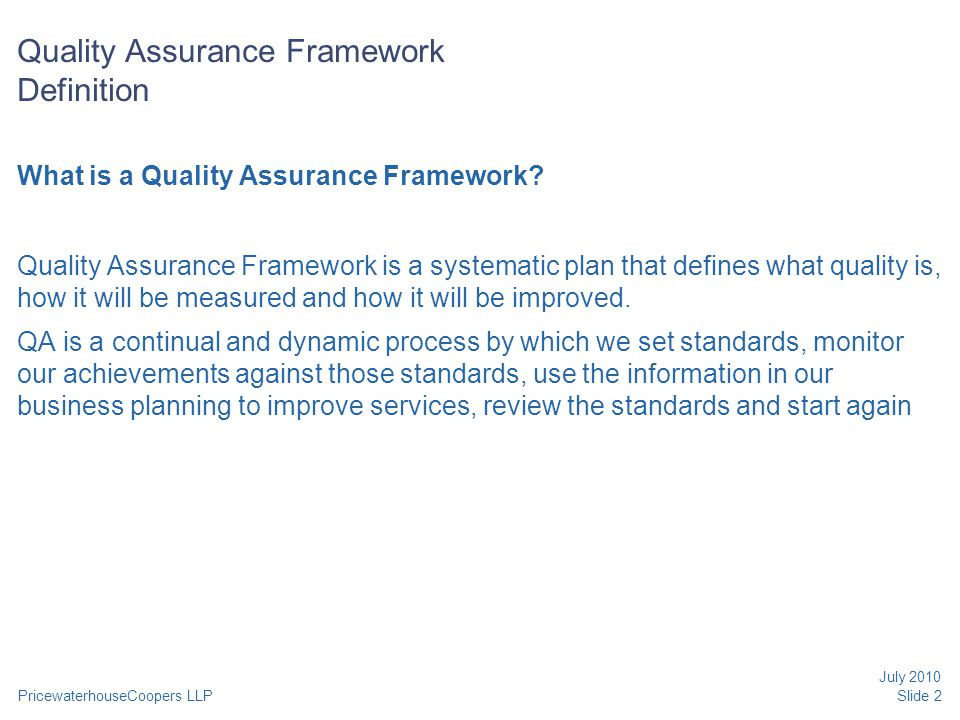 PricewaterhouseCoopers LLP July 2010 Slide 2 Quality Assurance Framework Definition What is a Quality Assurance Framework? Quality Assurance Framework