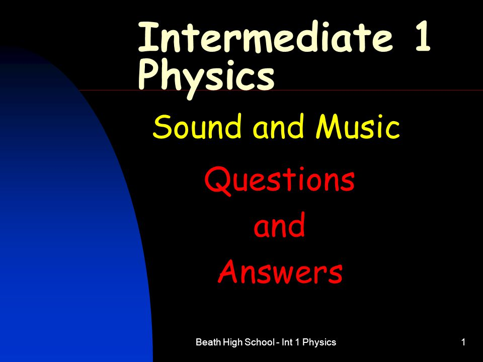 Beath High School - Int 1 Physics2 Intermediate 1 Physics Sound and Music Sound Waves Q 1 to 8 Speed of Sound Q 9 to 12 Using Sound Q 13 to 17 Amplified Sound Q 18 to 22