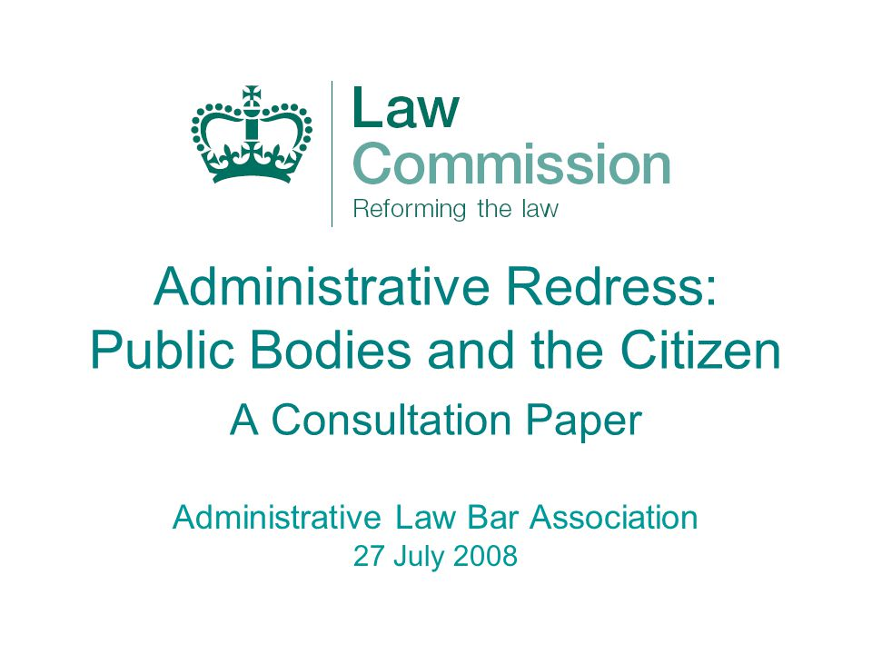 Administrative Redress: Public Bodies and the Citizen A Consultation Paper Administrative Law Bar Association 27 July 2008