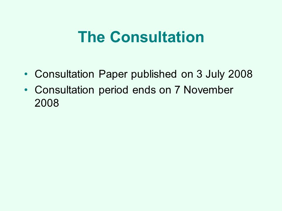 The Consultation Consultation Paper published on 3 July 2008 Consultation period ends on 7 November 2008