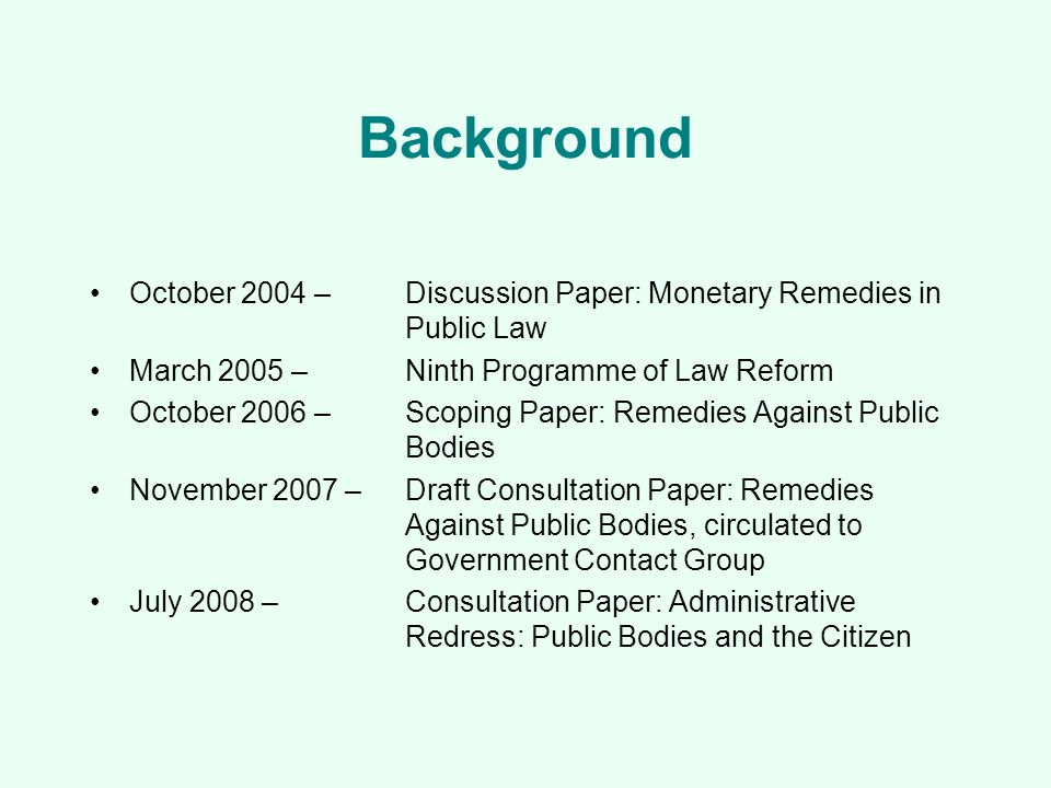 Background October 2004 – Discussion Paper: Monetary Remedies in Public Law March 2005 – Ninth Programme of Law Reform October 2006 –Scoping Paper: Remedies Against Public Bodies November 2007 –Draft Consultation Paper: Remedies Against Public Bodies, circulated to Government Contact Group July 2008 –Consultation Paper: Administrative Redress: Public Bodies and the Citizen