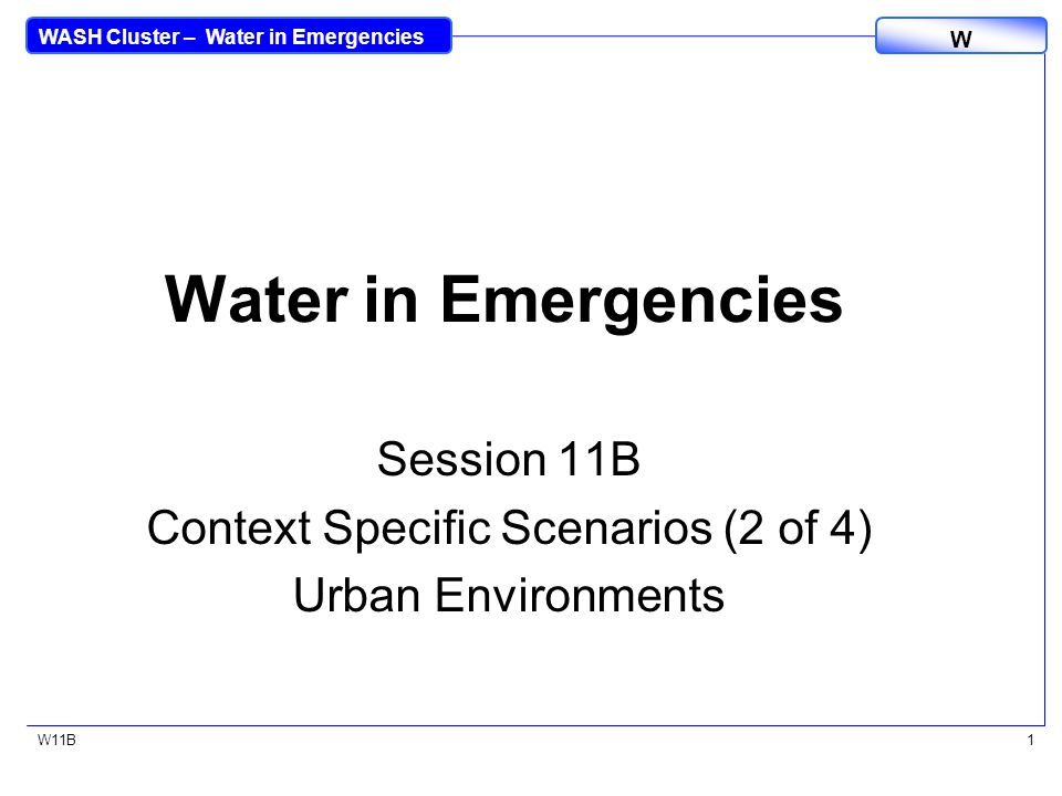 WASH Cluster – Water in Emergencies W W11B1 Water in Emergencies Session 11B Context Specific Scenarios (2 of 4) Urban Environments