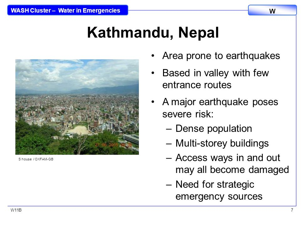 WASH Cluster – Water in Emergencies W W11B7 Kathmandu, Nepal Area prone to earthquakes Based in valley with few entrance routes A major earthquake poses severe risk: –Dense population –Multi-storey buildings –Access ways in and out may all become damaged –Need for strategic emergency sources S house / OXFAM-GB
