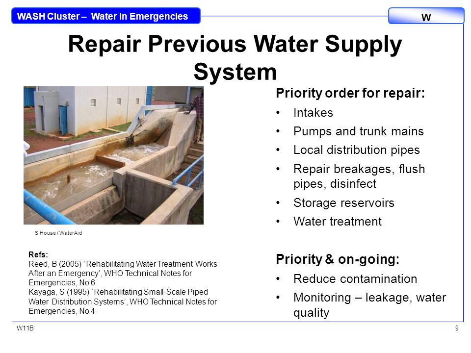WASH Cluster – Water in Emergencies W W11B9 Repair Previous Water Supply System Priority order for repair: Intakes Pumps and trunk mains Local distribution pipes Repair breakages, flush pipes, disinfect Storage reservoirs Water treatment Priority & on-going: Reduce contamination Monitoring – leakage, water quality Refs: Reed, B (2005) 'Rehabilitating Water Treatment Works After an Emergency', WHO Technical Notes for Emergencies, No 6 Kayaga, S (1995) 'Rehabilitating Small-Scale Piped Water Distribution Systems', WHO Technical Notes for Emergencies, No 4 S House / WaterAid