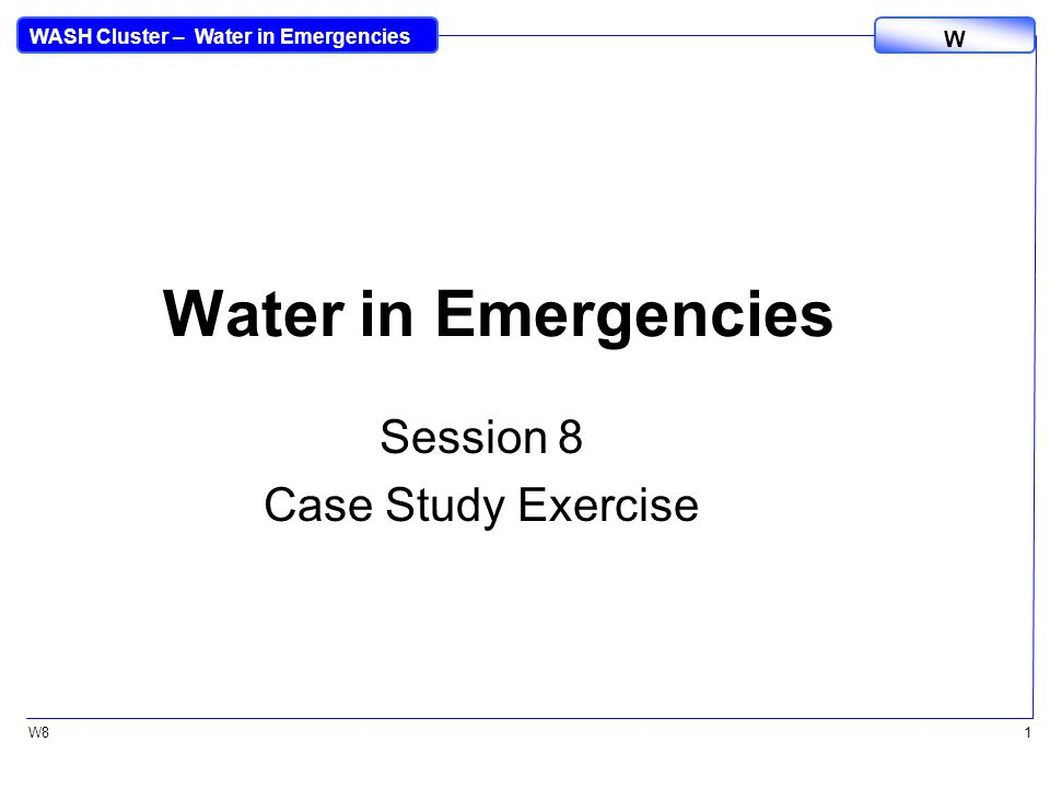 WASH Cluster – Water in Emergencies W W81 Water in Emergencies Session 8 Case Study Exercise