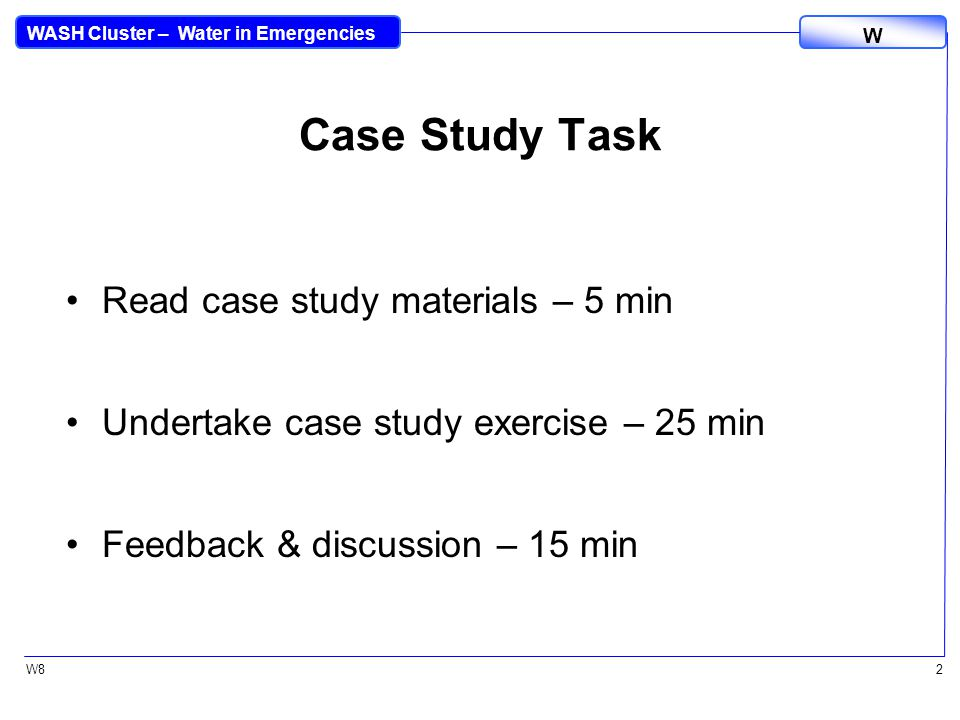 WASH Cluster – Water in Emergencies W W82 Case Study Task Read case study materials – 5 min Undertake case study exercise – 25 min Feedback & discussion – 15 min