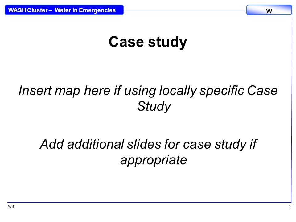 WASH Cluster – Water in Emergencies W W84 Case study Insert map here if using locally specific Case Study Add additional slides for case study if appropriate