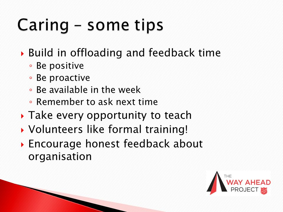  Build in offloading and feedback time ◦ Be positive ◦ Be proactive ◦ Be available in the week ◦ Remember to ask next time  Take every opportunity t