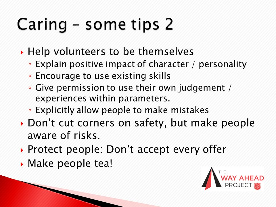  Help volunteers to be themselves ◦ Explain positive impact of character / personality ◦ Encourage to use existing skills ◦ Give permission to use th