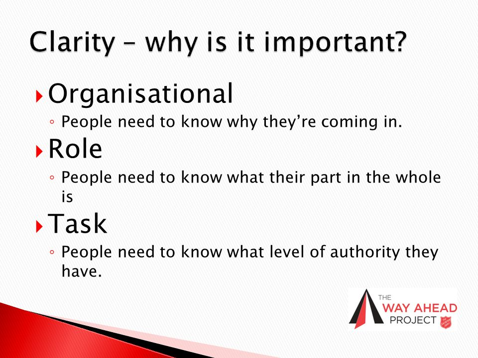  Organisational ◦ People need to know why they're coming in.  Role ◦ People need to know what their part in the whole is  Task ◦ People need to kno