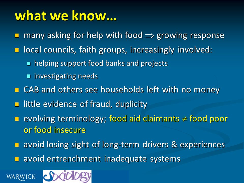 what we know… many asking for help with food  growing response many asking for help with food  growing response local councils, faith groups, increasingly involved: local councils, faith groups, increasingly involved: helping support food banks and projects helping support food banks and projects investigating needs investigating needs CAB and others see households left with no money CAB and others see households left with no money little evidence of fraud, duplicity little evidence of fraud, duplicity evolving terminology; food aid claimants  food poor or food insecure evolving terminology; food aid claimants  food poor or food insecure avoid losing sight of long-term drivers & experiences avoid losing sight of long-term drivers & experiences avoid entrenchment inadequate systems avoid entrenchment inadequate systems