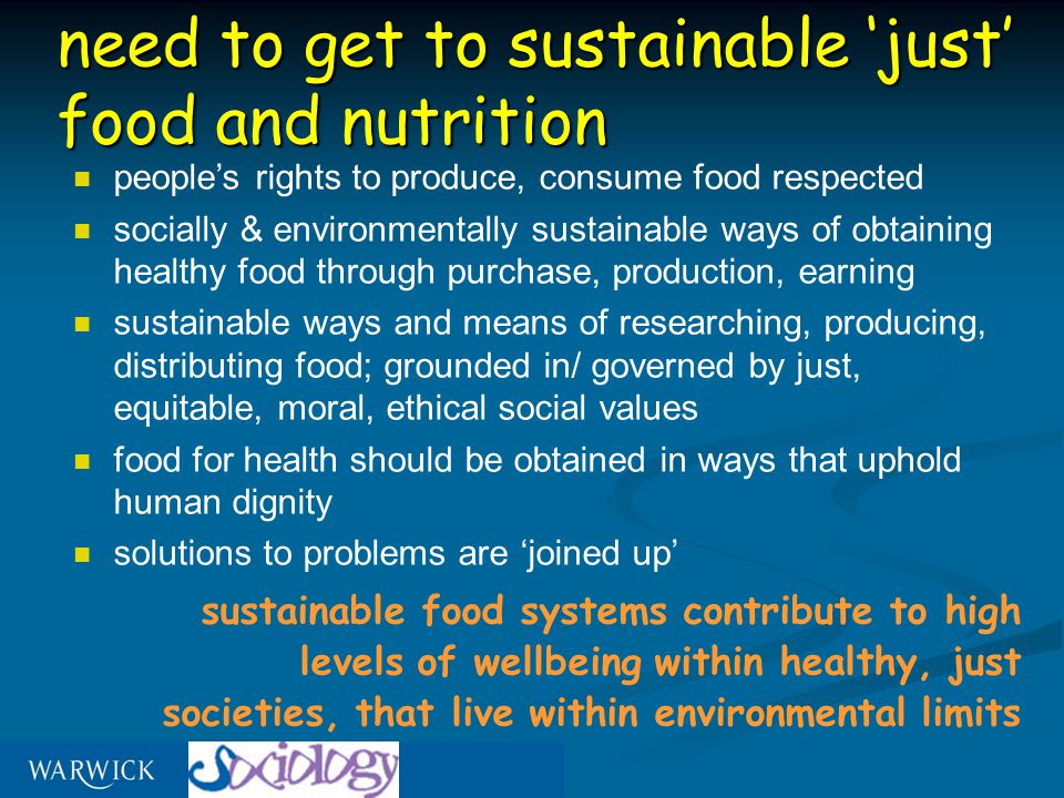 need to get to sustainable 'just' food and nutrition people's rights to produce, consume food respected socially & environmentally sustainable ways of obtaining healthy food through purchase, production, earning sustainable ways and means of researching, producing, distributing food; grounded in/ governed by just, equitable, moral, ethical social values food for health should be obtained in ways that uphold human dignity solutions to problems are 'joined up' sustainable food systems contribute to high levels of wellbeing within healthy, just societies, that live within environmental limits