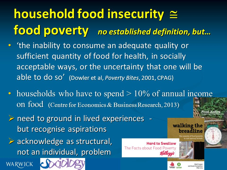household food insecurity  food poverty no established definition, but… 'the inability to consume an adequate quality or sufficient quantity of food for health, in socially acceptable ways, or the uncertainty that one will be able to do so' (Dowler et al, Poverty Bites, 2001, CPAG) 'the inability to consume an adequate quality or sufficient quantity of food for health, in socially acceptable ways, or the uncertainty that one will be able to do so' (Dowler et al, Poverty Bites, 2001, CPAG) households who have to spend > 10% of annual income on food (Centre for Economics & Business Research, 2013) households who have to spend > 10% of annual income on food (Centre for Economics & Business Research, 2013)  need to ground in lived experiences - but recognise aspirations  acknowledge as structural, not an individual, problem
