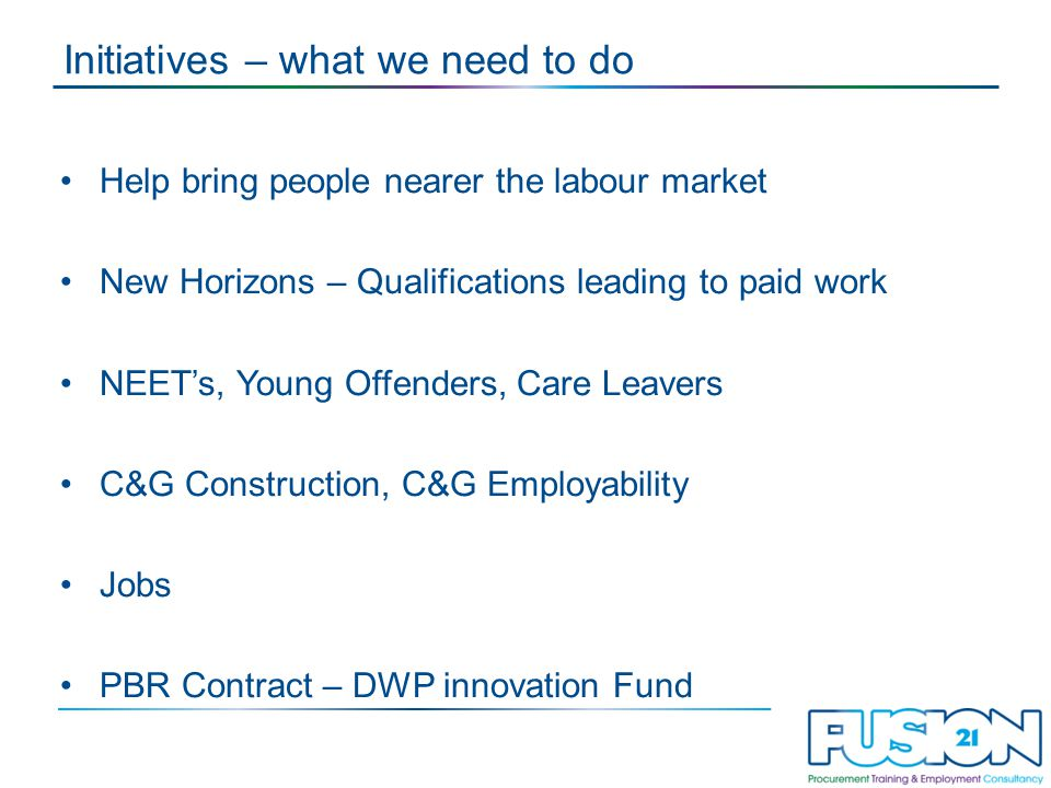 Initiatives – what we need to do Help bring people nearer the labour market New Horizons – Qualifications leading to paid work NEET's, Young Offenders, Care Leavers C&G Construction, C&G Employability Jobs PBR Contract – DWP innovation Fund