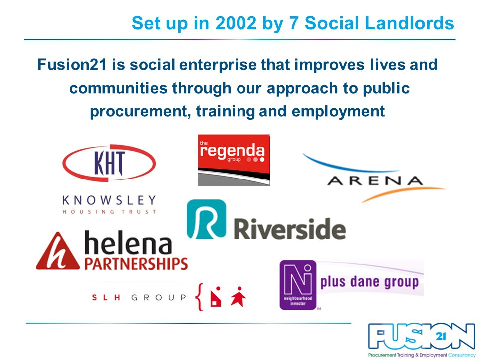 Set up in 2002 by 7 Social Landlords Fusion21 is social enterprise that improves lives and communities through our approach to public procurement, training and employment