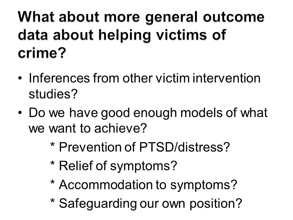 Inferences from other victim intervention studies? Do we have good enough models of what we want to achieve? * Prevention of PTSD/distress? * Relief o