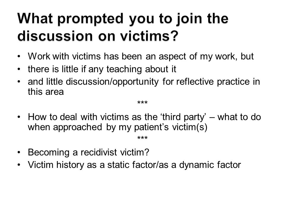 Work with victims has been an aspect of my work, but there is little if any teaching about it and little discussion/opportunity for reflective practice in this area *** How to deal with victims as the 'third party' – what to do when approached by my patient's victim(s) *** Becoming a recidivist victim.
