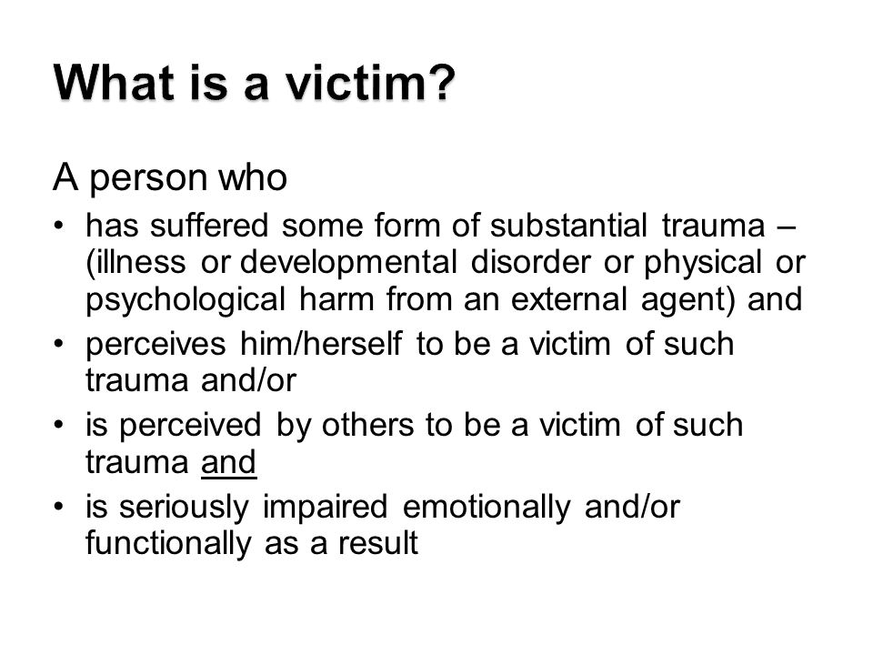 A person who has suffered some form of substantial trauma – (illness or developmental disorder or physical or psychological harm from an external agent) and perceives him/herself to be a victim of such trauma and/or is perceived by others to be a victim of such trauma and is seriously impaired emotionally and/or functionally as a result