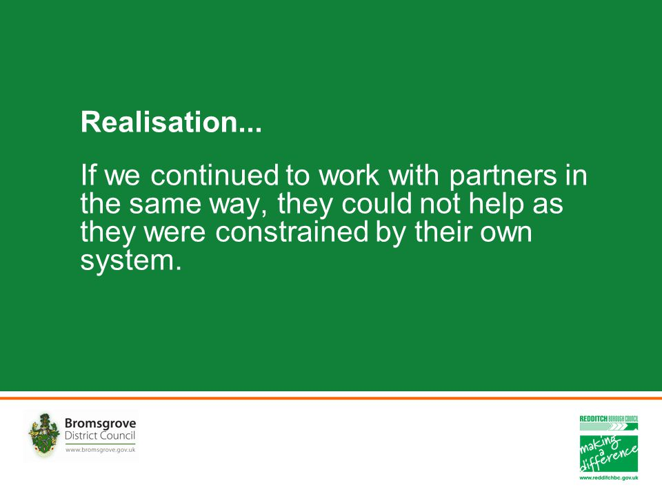 Realisation... If we continued to work with partners in the same way, they could not help as they were constrained by their own system.
