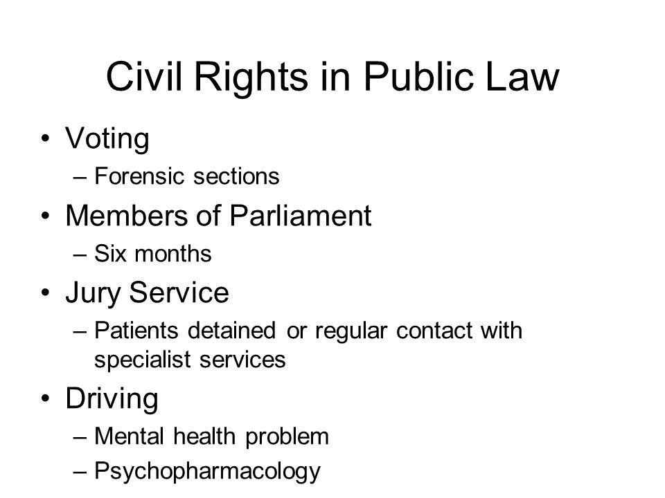 Civil Rights in Public Law Voting –Forensic sections Members of Parliament –Six months Jury Service –Patients detained or regular contact with specialist services Driving –Mental health problem –Psychopharmacology
