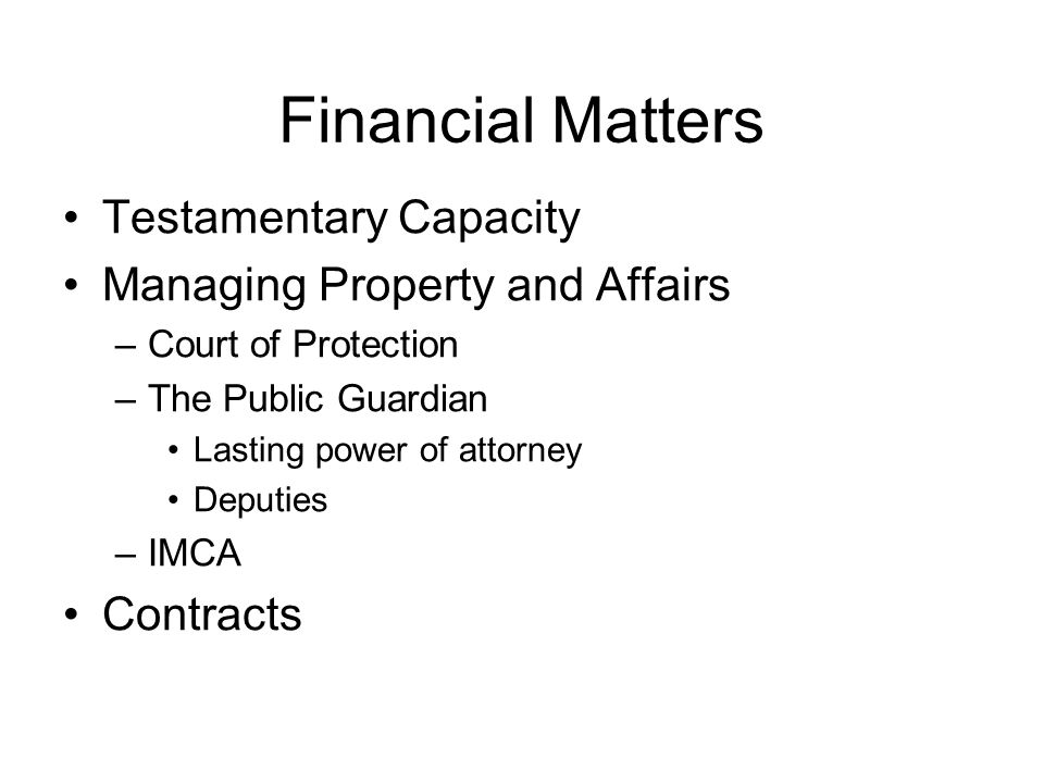 Financial Matters Testamentary Capacity Managing Property and Affairs –Court of Protection –The Public Guardian Lasting power of attorney Deputies –IMCA Contracts
