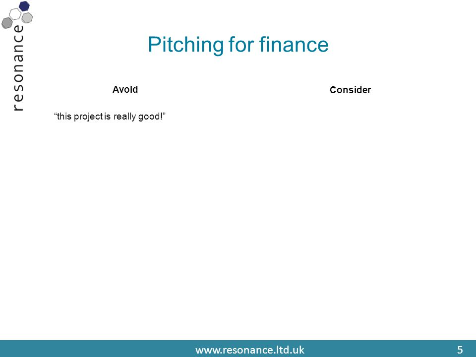 www.resonance.ltd.uk5 Pitching for finance Avoid this project is really good! Consider