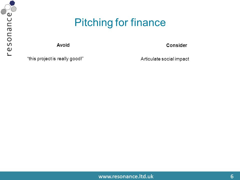 www.resonance.ltd.uk6 Pitching for finance Avoid this project is really good! Consider Articulate social impact