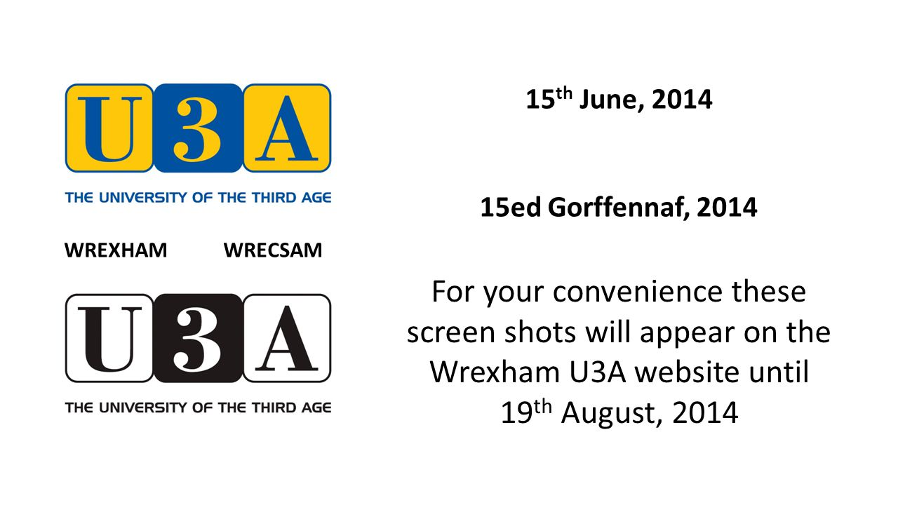15 th June, 2014 15ed Gorffennaf, 2014 For your convenience these screen shots will appear on the Wrexham U3A website until 19 th August, 2014 WREXHAM WRECSAM